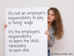 "It's not an employer's responsibility to pay a ""living"" wage. It's the employee's responsibility to learn the skills necessary to earn one."